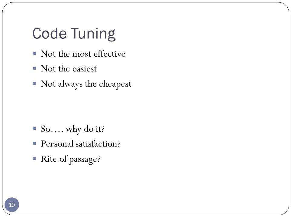 Pareto Principle 11 Also known as the 80/20 rule 80 percent of the result is achieved by 20 percent of the effort An Empirical Study of Fortran Programs by Donald Knuth < 4% of a program accounts for more than 50% of its run-time How does this relate to code tuning?
