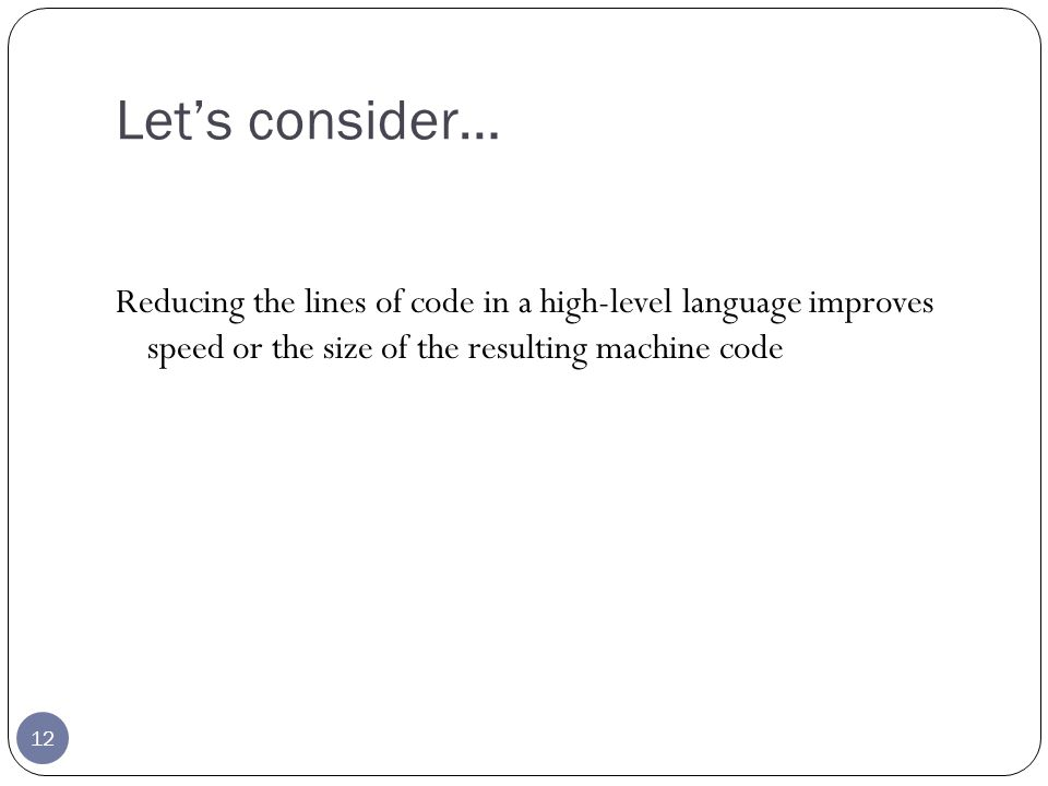 Lets consider… 12 Reducing the lines of code in a high-level language improves speed or the size of the resulting machine code