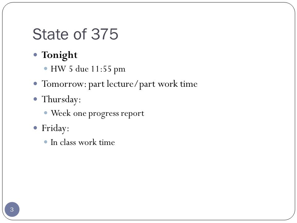 State of 375 3 Tonight HW 5 due 11:55 pm Tomorrow: part lecture/part work time Thursday: Week one progress report Friday: In class work time