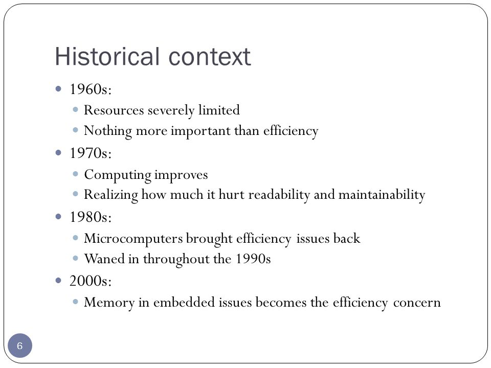 Historical context 6 1960s: Resources severely limited Nothing more important than efficiency 1970s: Computing improves Realizing how much it hurt readability and maintainability 1980s: Microcomputers brought efficiency issues back Waned in throughout the 1990s 2000s: Memory in embedded issues becomes the efficiency concern