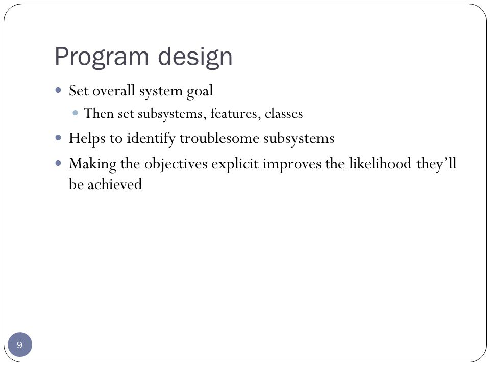 Program design 9 Set overall system goal Then set subsystems, features, classes Helps to identify troublesome subsystems Making the objectives explicit improves the likelihood theyll be achieved