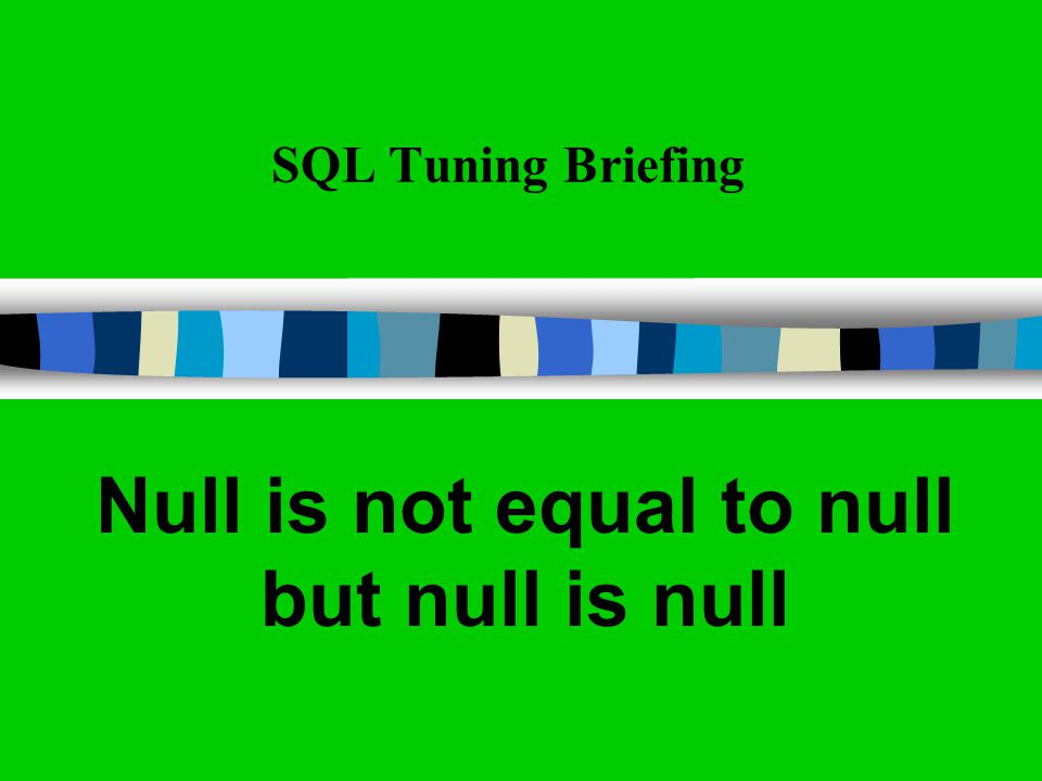 SQL Tuning Briefing Null is not equal to null but null is null