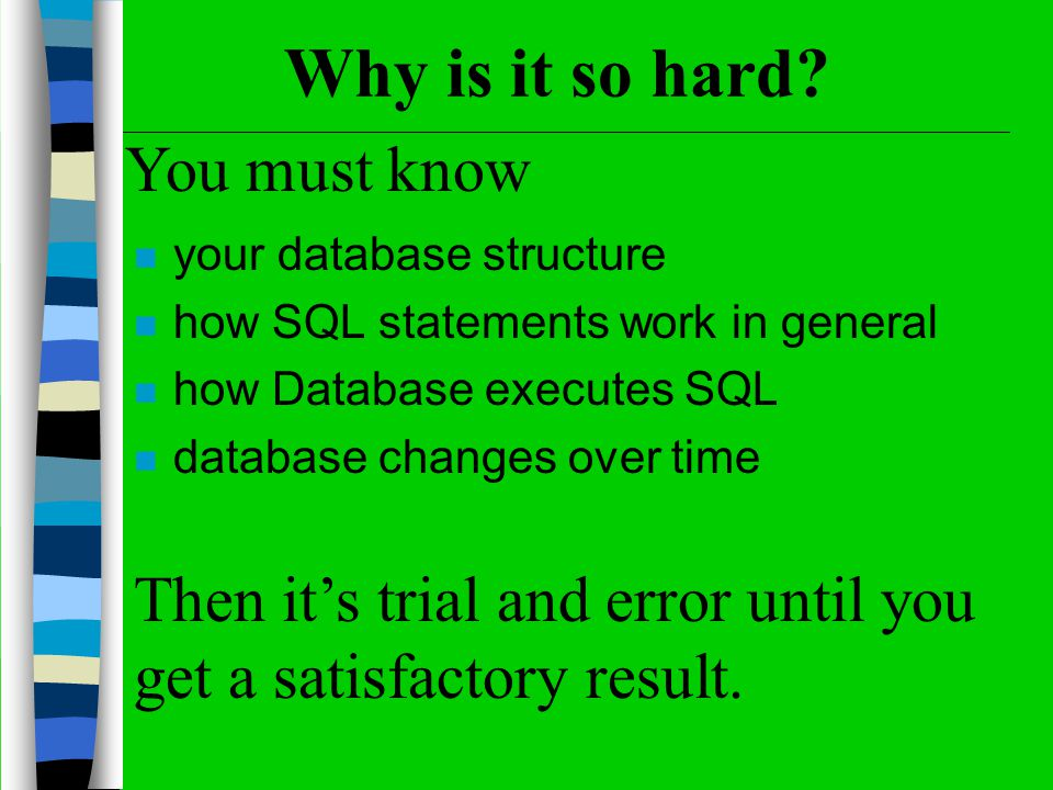 Why is it so hard? n your database structure n how SQL statements work in general n how Database executes SQL n database changes over time You must kn
