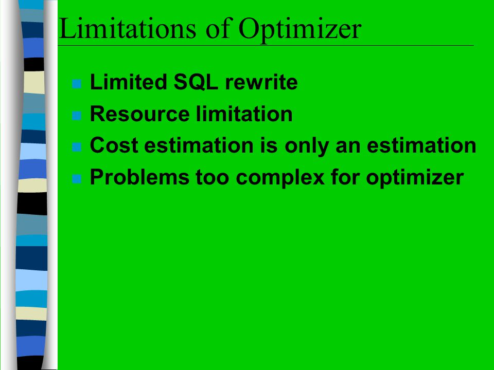 Limitations of Optimizer n Limited SQL rewrite n Resource limitation n Cost estimation is only an estimation n Problems too complex for optimizer