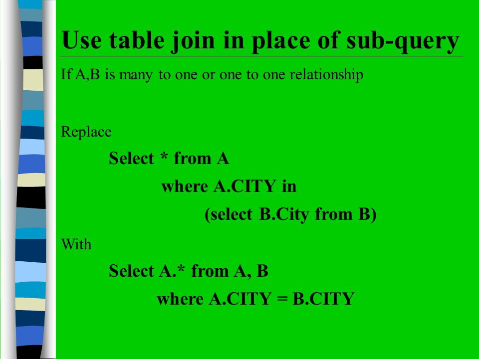 Use table join in place of sub-query If A,B is many to one or one to one relationship Replace Select * from A where A.CITY in (select B.City from B) W