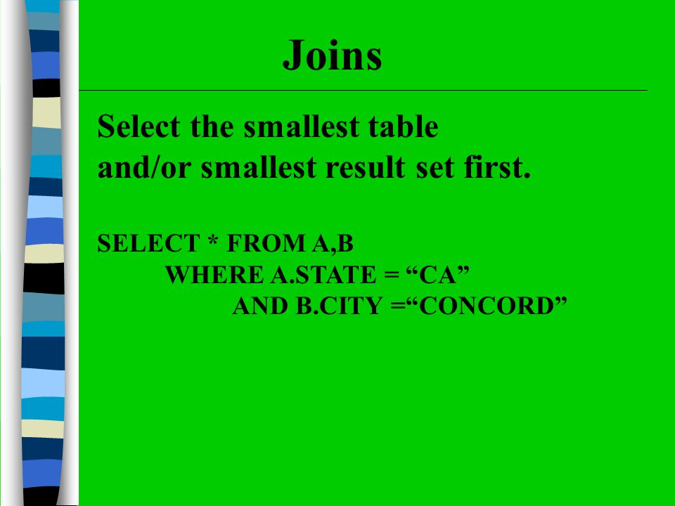 Select the smallest table and/or smallest result set first. SELECT * FROM A,B WHERE A.STATE = CA AND B.CITY =CONCORD Joins