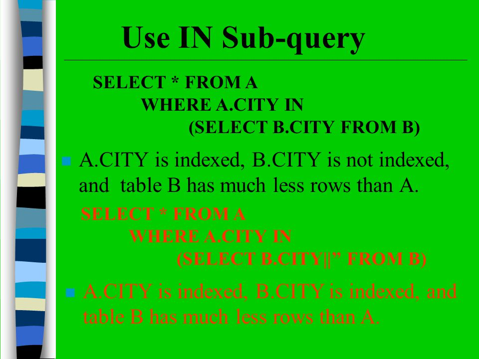 Use IN Sub-query n A.CITY is indexed, B.CITY is not indexed, and table B has much less rows than A. SELECT * FROM A WHERE A.CITY IN (SELECT B.CITY FRO