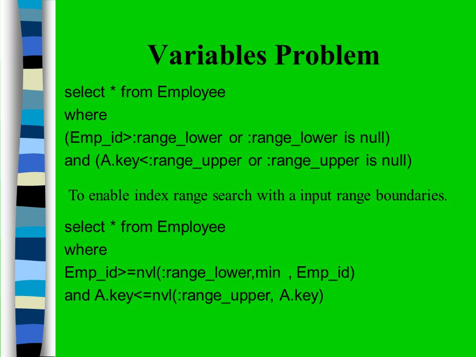 Variables Problem select * from Employee where (Emp_id>:range_lower or :range_lower is null) and (A.key<:range_upper or :range_upper is null) To enable index range search with a input range boundaries.