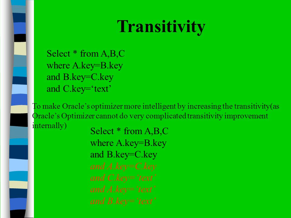 Transitivity Select * from A,B,C where A.key=B.key and B.key=C.key and C.key=text To make Oracles optimizer more intelligent by increasing the transitivity(as Oracles Optimizer cannot do very complicated transitivity improvement internally) Select * from A,B,C where A.key=B.key and B.key=C.key and A.key=C.key and C.key=text and A.key=text and B.key=text