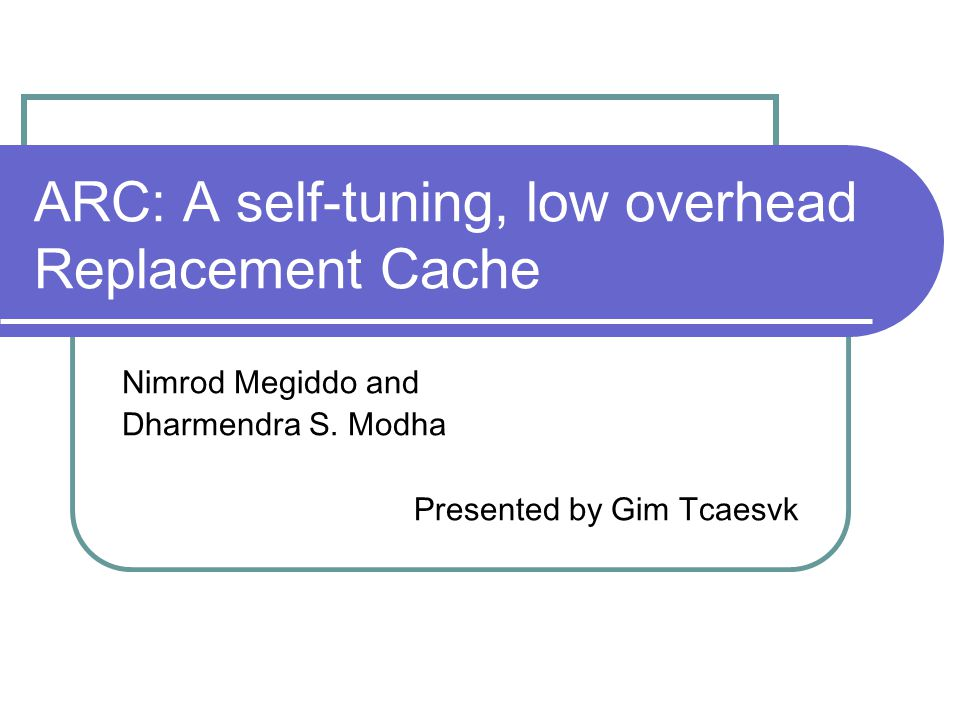ARC: A self-tuning, low overhead Replacement Cache Nimrod Megiddo and Dharmendra S. Modha Presented by Gim Tcaesvk