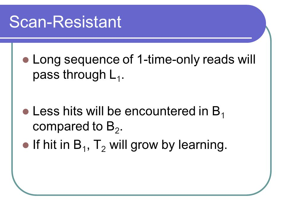 Scan-Resistant Long sequence of 1-time-only reads will pass through L 1. Less hits will be encountered in B 1 compared to B 2. If hit in B 1, T 2 will