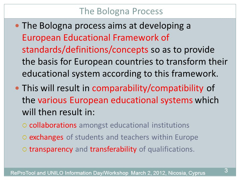 The Bologna Process 3 The Bologna process aims at developing a European Educational Framework of standards/definitions/concepts so as to provide the basis for European countries to transform their educational system according to this framework.