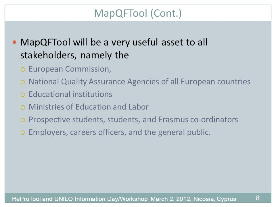 MapQFTool (Cont.) MapQFTool will be a very useful asset to all stakeholders, namely the European Commission, National Quality Assurance Agencies of all European countries Educational institutions Ministries of Education and Labor Prospective students, students, and Erasmus co-ordinators Employers, careers officers, and the general public.