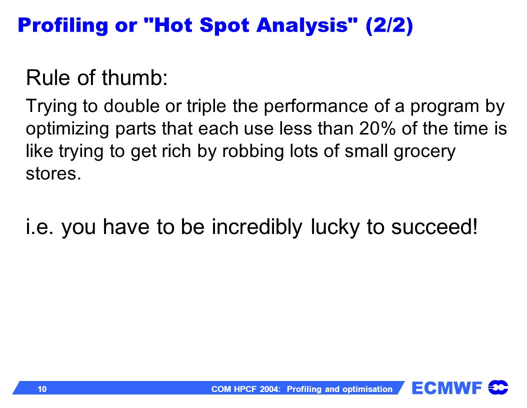 ECMWF 10 COM HPCF 2004: Profiling and optimisation Rule of thumb: Trying to double or triple the performance of a program by optimizing parts that each use less than 20% of the time is like trying to get rich by robbing lots of small grocery stores.