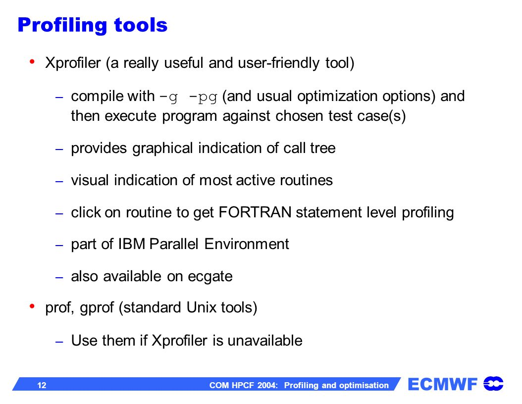 ECMWF 12 COM HPCF 2004: Profiling and optimisation Xprofiler (a really useful and user-friendly tool) – compile with -g -pg (and usual optimization options) and then execute program against chosen test case(s) – provides graphical indication of call tree – visual indication of most active routines – click on routine to get FORTRAN statement level profiling – part of IBM Parallel Environment – also available on ecgate prof, gprof (standard Unix tools) – Use them if Xprofiler is unavailable Profiling tools