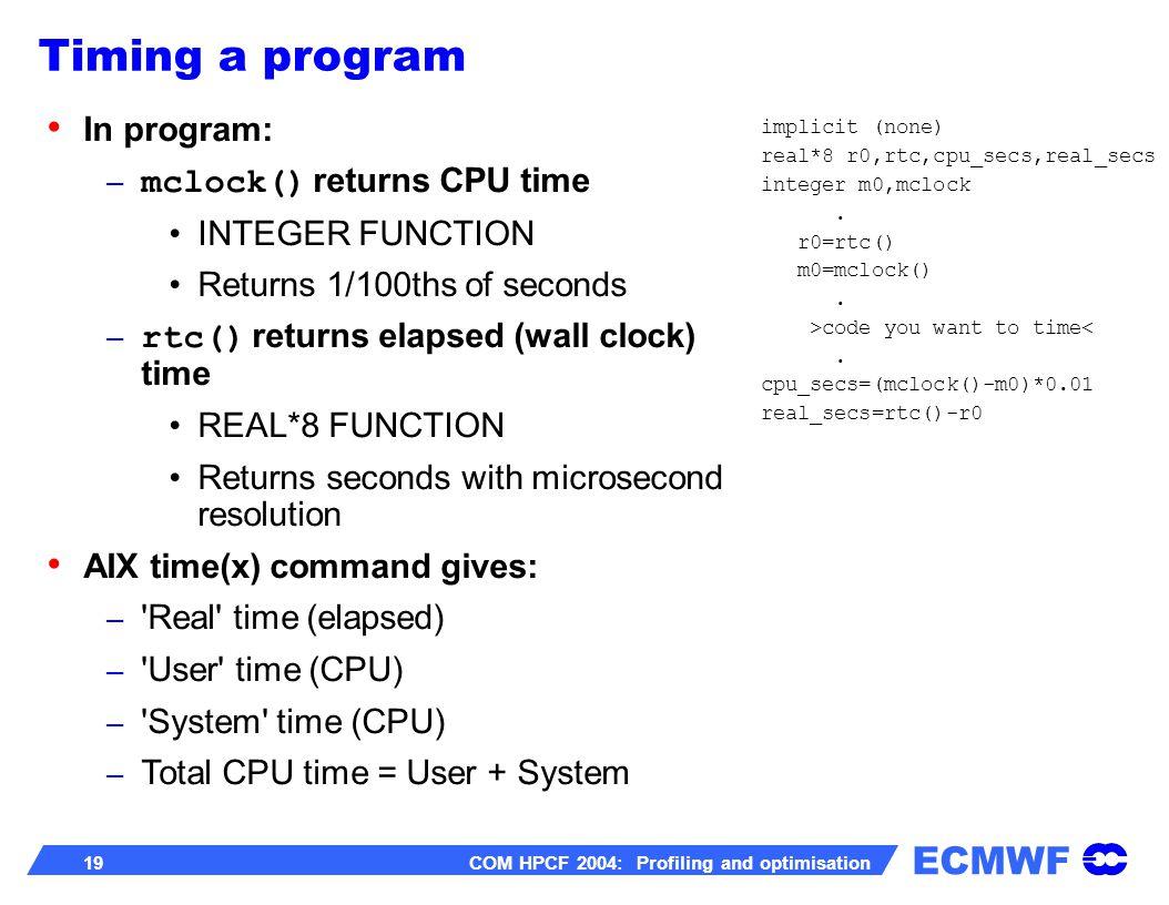 ECMWF 19 COM HPCF 2004: Profiling and optimisation In program: – mclock() returns CPU time INTEGER FUNCTION Returns 1/100ths of seconds – rtc() return