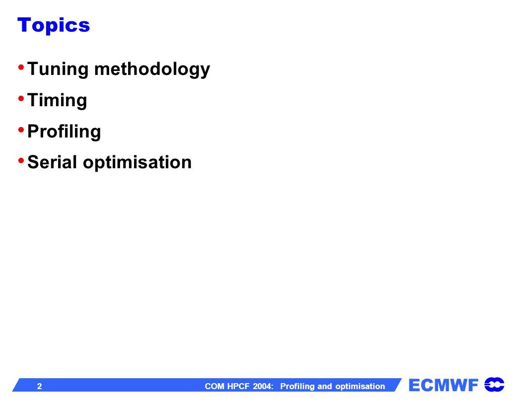 ECMWF 2 COM HPCF 2004: Profiling and optimisation Topics Tuning methodology Timing Profiling Serial optimisation