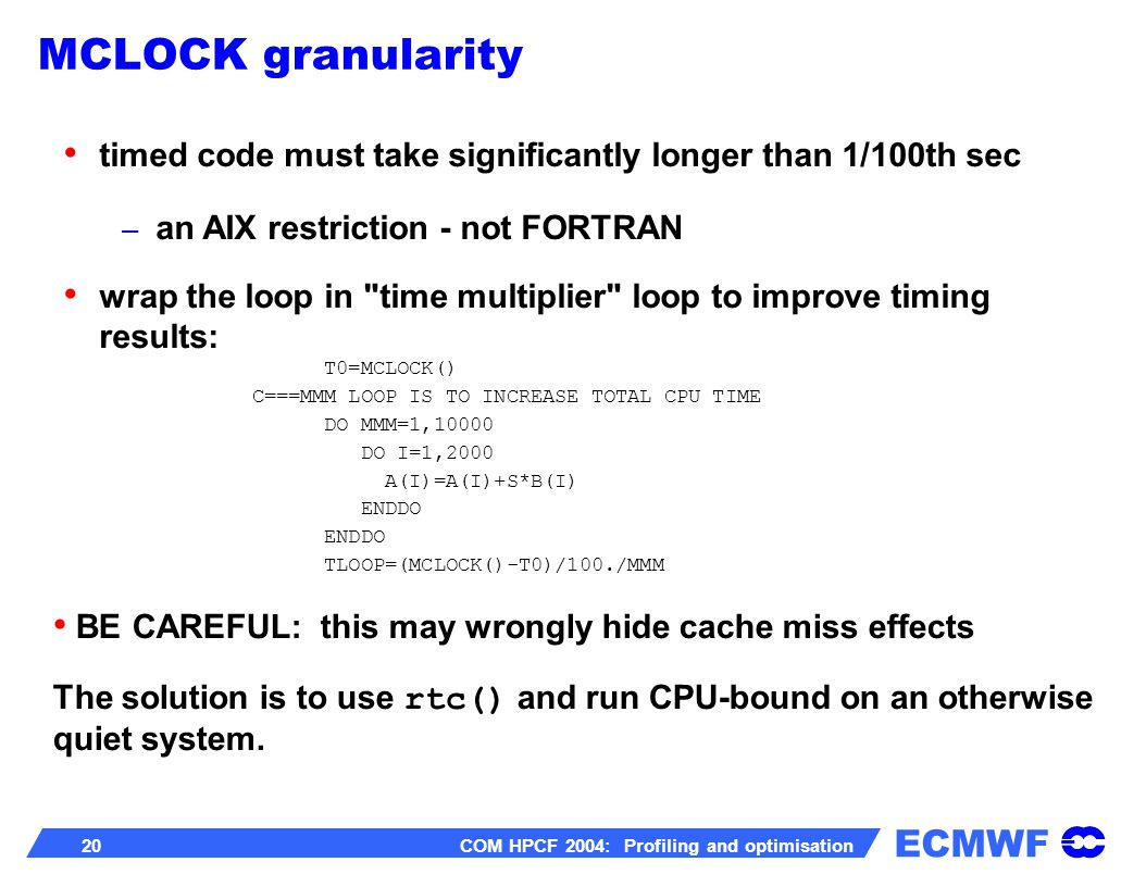 ECMWF 20 COM HPCF 2004: Profiling and optimisation timed code must take significantly longer than 1/100th sec – an AIX restriction - not FORTRAN wrap