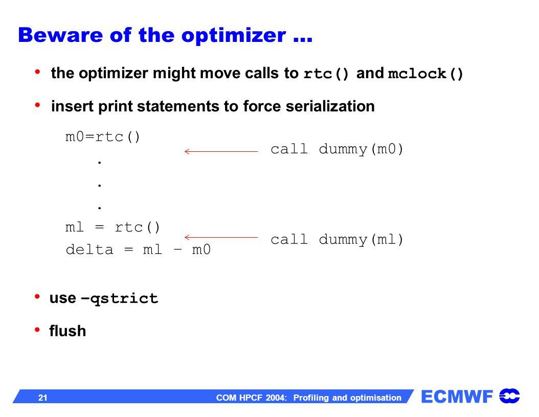 ECMWF 21 COM HPCF 2004: Profiling and optimisation m0=rtc(). ml = rtc() delta = ml – m0 the optimizer might move calls to rtc() and mclock() insert pr