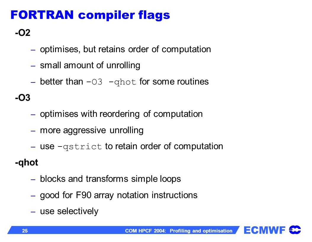 ECMWF 25 COM HPCF 2004: Profiling and optimisation -O2 – optimises, but retains order of computation – small amount of unrolling – better than -O3 -qhot for some routines -O3 – optimises with reordering of computation – more aggressive unrolling – use -qstrict to retain order of computation -qhot – blocks and transforms simple loops – good for F90 array notation instructions – use selectively FORTRAN compiler flags