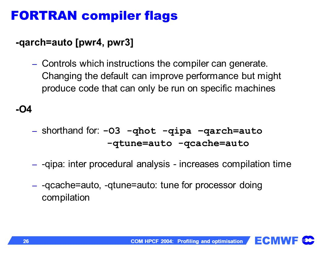 ECMWF 26 COM HPCF 2004: Profiling and optimisation -qarch=auto [pwr4, pwr3] – Controls which instructions the compiler can generate. Changing the defa