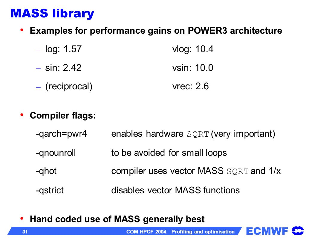 ECMWF 31 COM HPCF 2004: Profiling and optimisation Examples for performance gains on POWER3 architecture – log: 1.57vlog: 10.4 – sin: 2.42vsin: 10.0 – (reciprocal)vrec: 2.6 Compiler flags: -qarch=pwr4enables hardware SQRT (very important) -qnounrollto be avoided for small loops -qhotcompiler uses vector MASS SQRT and 1/x -qstrictdisables vector MASS functions Hand coded use of MASS generally best MASS library