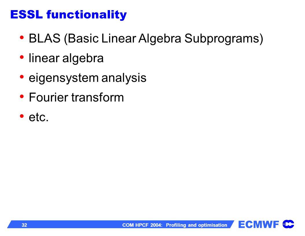 ECMWF 32 COM HPCF 2004: Profiling and optimisation BLAS (Basic Linear Algebra Subprograms) linear algebra eigensystem analysis Fourier transform etc.