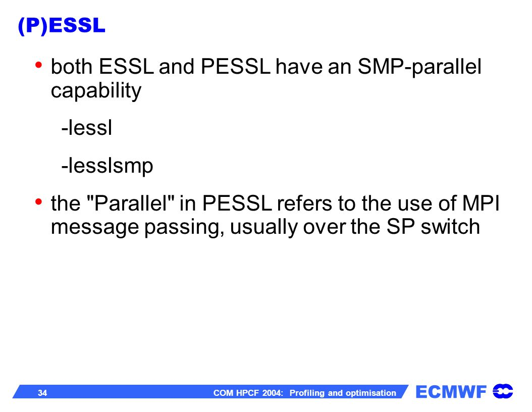 ECMWF 34 COM HPCF 2004: Profiling and optimisation both ESSL and PESSL have an SMP-parallel capability -lessl -lesslsmp the Parallel in PESSL refers to the use of MPI message passing, usually over the SP switch (P)ESSL