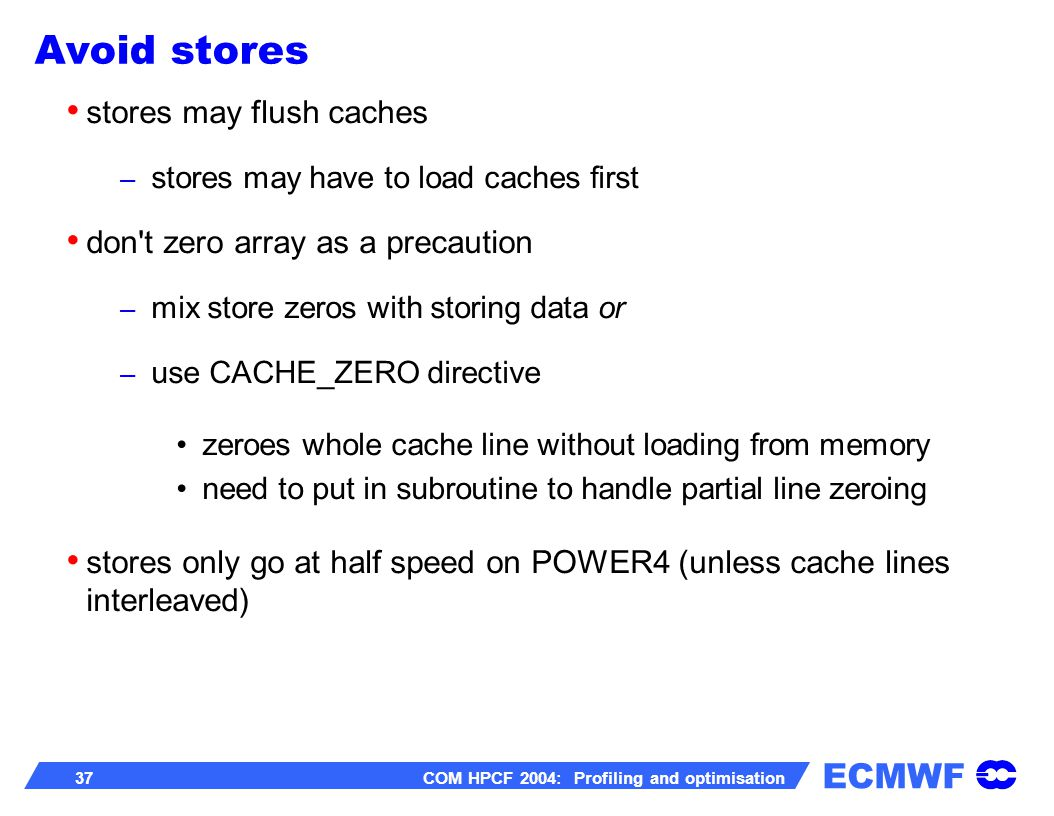 ECMWF 37 COM HPCF 2004: Profiling and optimisation stores may flush caches – stores may have to load caches first don t zero array as a precaution – mix store zeros with storing data or – use CACHE_ZERO directive zeroes whole cache line without loading from memory need to put in subroutine to handle partial line zeroing stores only go at half speed on POWER4 (unless cache lines interleaved) Avoid stores