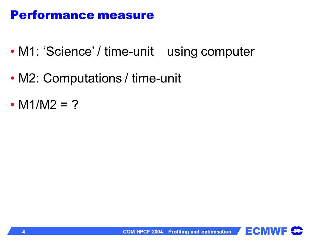 ECMWF 45 COM HPCF 2004: Profiling and optimisation do j=1,N if(a(j).lt.0) then b(j)=0.0 else b(j)=a(j) endif enddo do j=1,N b(j)= max(0.0,a(j)) enddo Use MAX or MIN instead of IF: Remove IFs