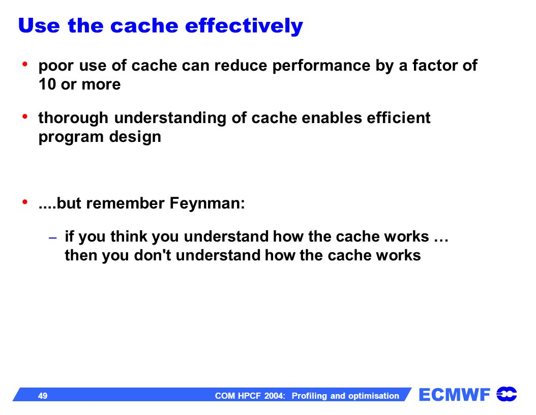 ECMWF 49 COM HPCF 2004: Profiling and optimisation poor use of cache can reduce performance by a factor of 10 or more thorough understanding of cache enables efficient program design....but remember Feynman: – if you think you understand how the cache works … then you don t understand how the cache works Use the cache effectively