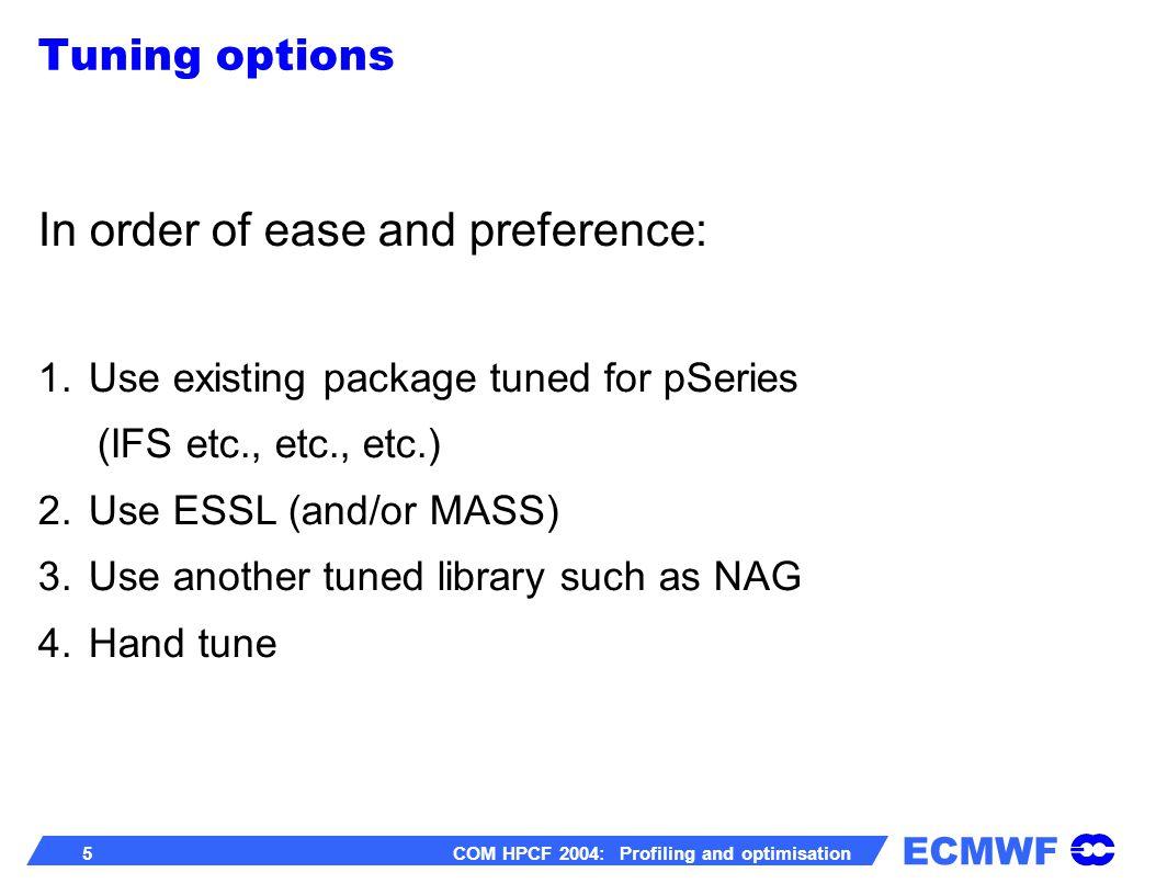 ECMWF 6 COM HPCF 2004: Profiling and optimisation minimize I/O including paging compile overall with -O4 -qarch=pwr4 and with -O3 -qarch=pwr4 (and –qstrict) – measure performance & go with the better one do a Hot-Spot Analysis (profiling) for key routines: – consider replacing with ESSL equivalent – check which of -O3 and -O4 is best again – hand tune Tuning techniques