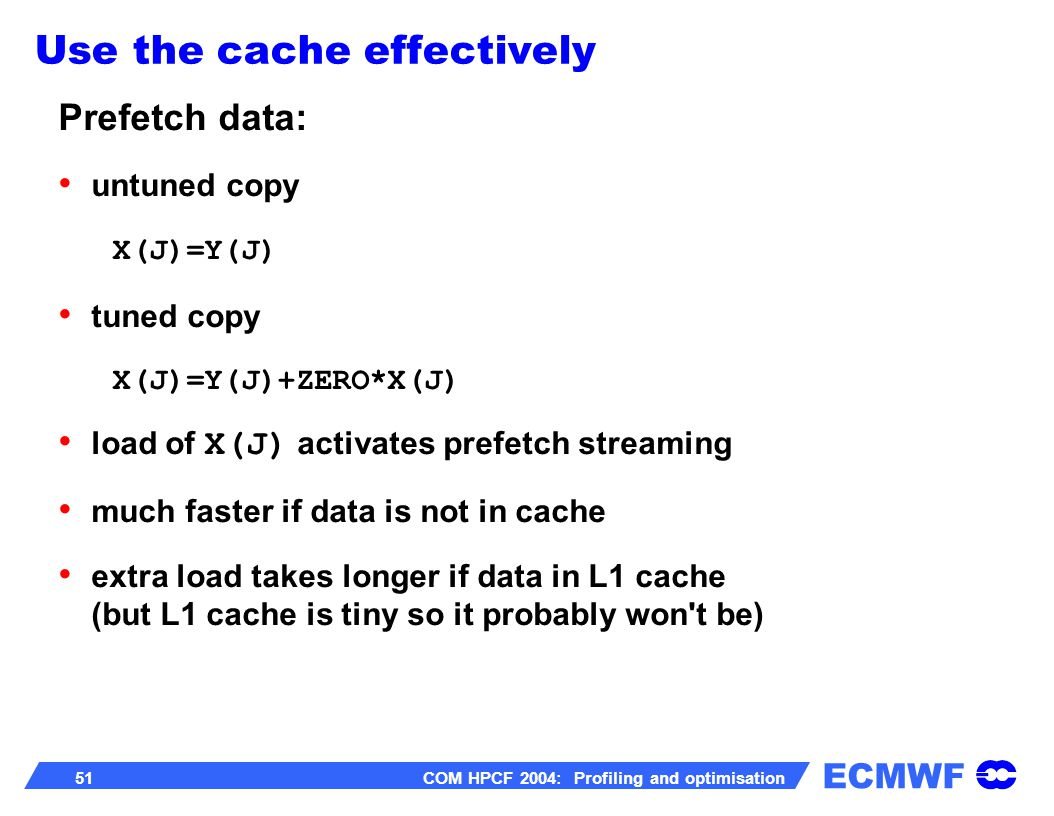 ECMWF 51 COM HPCF 2004: Profiling and optimisation Prefetch data: untuned copy X(J)=Y(J) tuned copy X(J)=Y(J)+ZERO*X(J) load of X(J) activates prefetch streaming much faster if data is not in cache extra load takes longer if data in L1 cache (but L1 cache is tiny so it probably won t be) Use the cache effectively