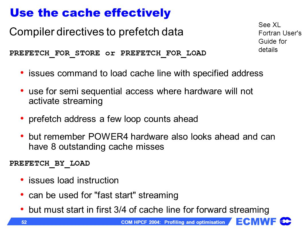 ECMWF 52 COM HPCF 2004: Profiling and optimisation Compiler directives to prefetch data PREFETCH_FOR_STORE or PREFETCH_FOR_LOAD issues command to load cache line with specified address use for semi sequential access where hardware will not activate streaming prefetch address a few loop counts ahead but remember POWER4 hardware also looks ahead and can have 8 outstanding cache misses PREFETCH_BY_LOAD issues load instruction can be used for fast start streaming but must start in first 3/4 of cache line for forward streaming See XL Fortran User s Guide for details Use the cache effectively