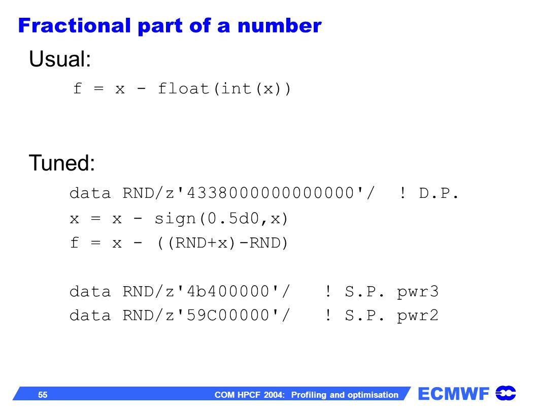 ECMWF 55 COM HPCF 2004: Profiling and optimisation Usual: f = x - float(int(x)) Tuned: data RND/z'4338000000000000'/ ! D.P. x = x - sign(0.5d0,x) f =