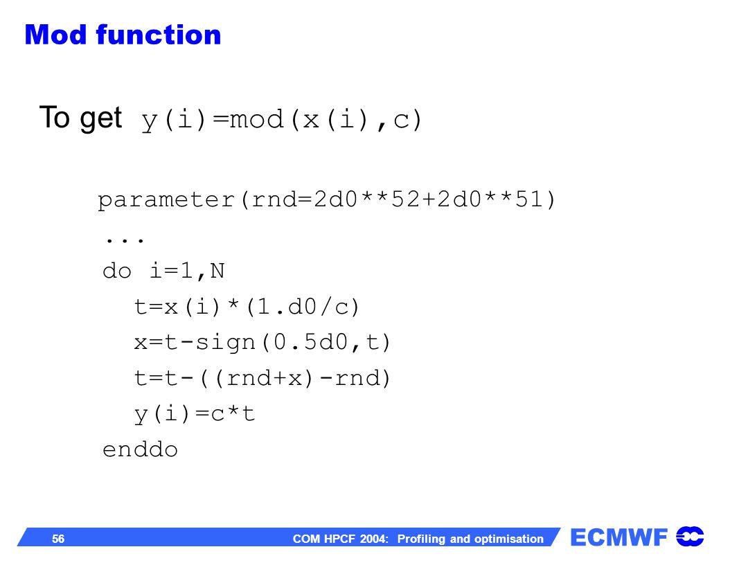 ECMWF 56 COM HPCF 2004: Profiling and optimisation To get y(i)=mod(x(i),c) parameter(rnd=2d0**52+2d0**51)... do i=1,N t=x(i)*(1.d0/c) x=t-sign(0.5d0,t