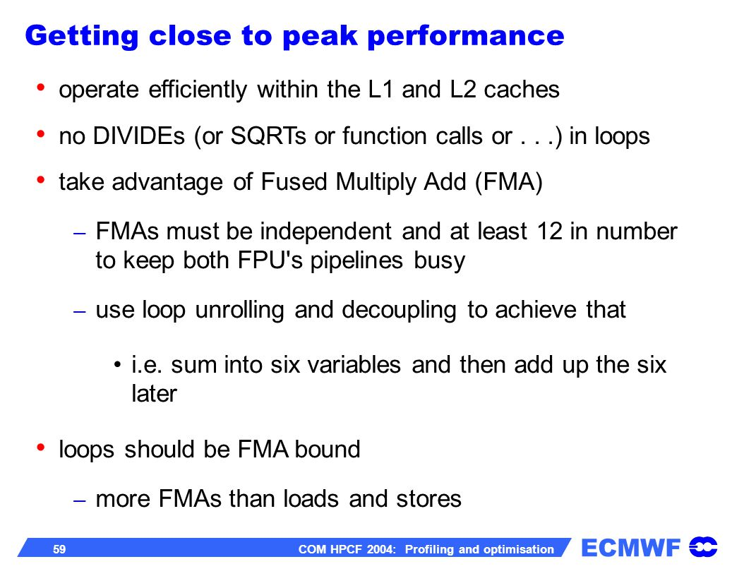 ECMWF 59 COM HPCF 2004: Profiling and optimisation operate efficiently within the L1 and L2 caches no DIVIDEs (or SQRTs or function calls or...) in loops take advantage of Fused Multiply Add (FMA) – FMAs must be independent and at least 12 in number to keep both FPU s pipelines busy – use loop unrolling and decoupling to achieve that i.e.