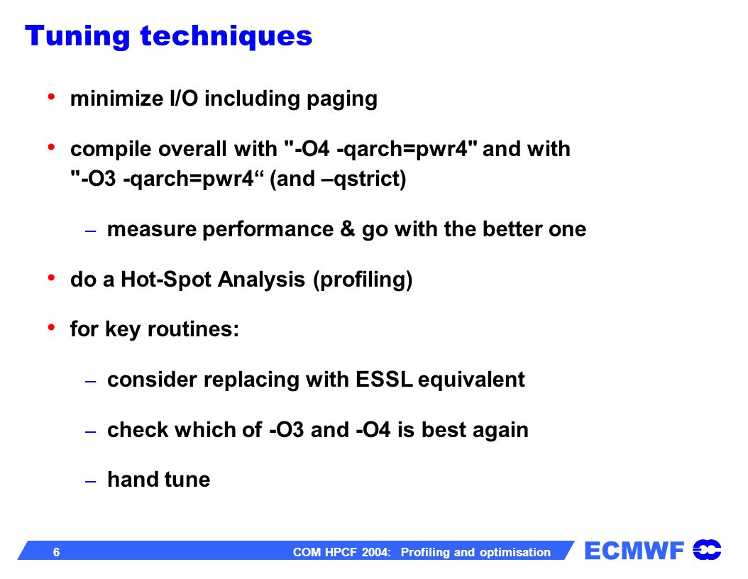ECMWF 27 COM HPCF 2004: Profiling and optimisation -qessl – will substitute Fortran intrinsic functions from ESSL library when it is safe to do so (-lessl must be specified at link time).
