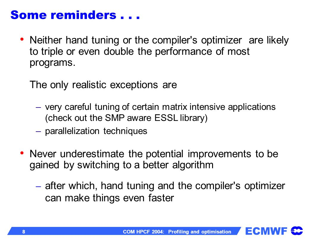 ECMWF 8 COM HPCF 2004: Profiling and optimisation Neither hand tuning or the compiler's optimizer are likely to triple or even double the performance