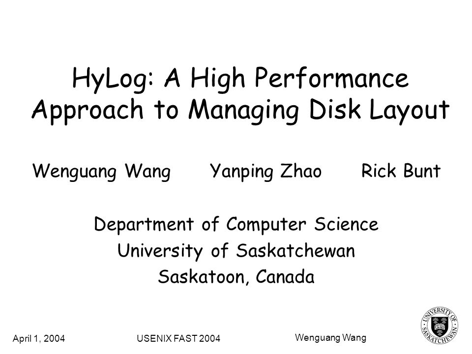 HyLog: A High Performance Approach to Managing Disk Layout Wenguang Wang Yanping Zhao Rick Bunt Department of Computer Science University of Saskatchewan Saskatoon, Canada USENIX FAST 2004April 1, 2004 Wenguang Wang