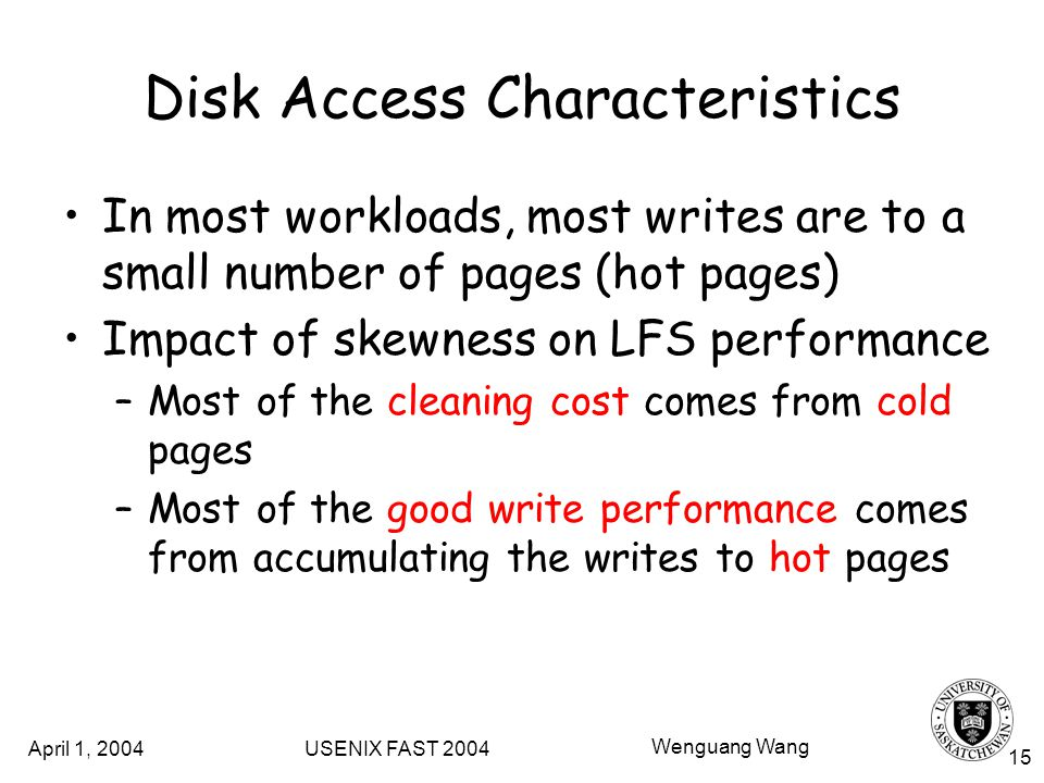 April 1, 2004 USENIX FAST 2004 Wenguang Wang 15 Disk Access Characteristics In most workloads, most writes are to a small number of pages (hot pages) Impact of skewness on LFS performance –Most of the cleaning cost comes from cold pages –Most of the good write performance comes from accumulating the writes to hot pages