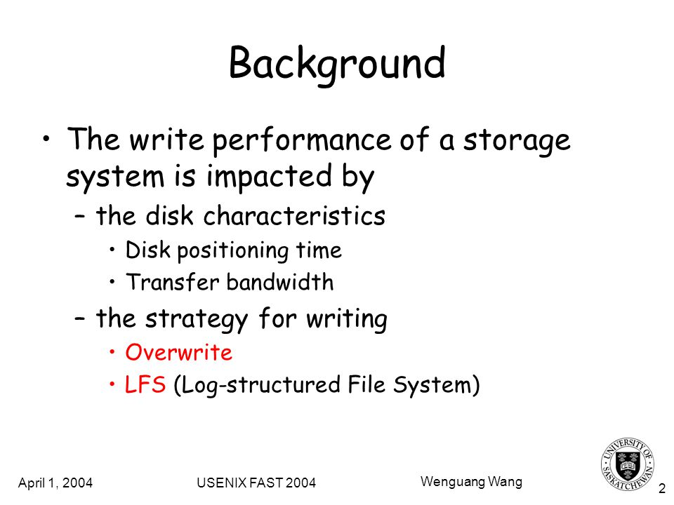 April 1, 2004 USENIX FAST 2004 Wenguang Wang 2 Background The write performance of a storage system is impacted by –the disk characteristics Disk positioning time Transfer bandwidth –the strategy for writing Overwrite LFS (Log-structured File System)