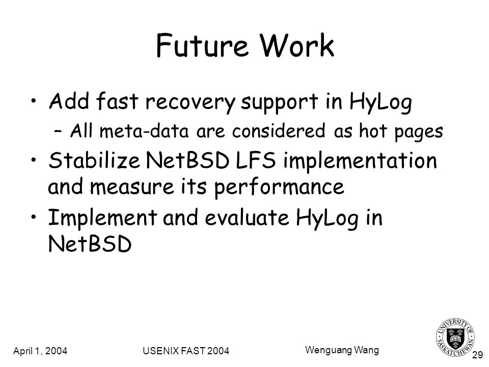 April 1, 2004 USENIX FAST 2004 Wenguang Wang 29 Future Work Add fast recovery support in HyLog –All meta-data are considered as hot pages Stabilize NetBSD LFS implementation and measure its performance Implement and evaluate HyLog in NetBSD