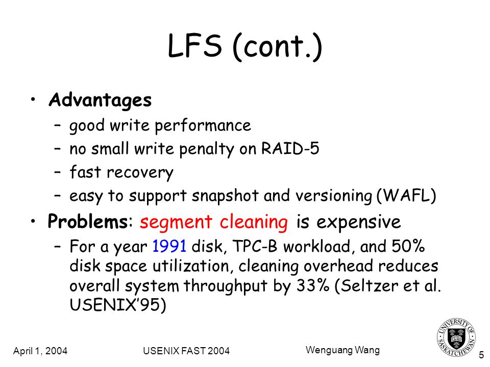 April 1, 2004 USENIX FAST 2004 Wenguang Wang 5 LFS (cont.) Advantages –good write performance –no small write penalty on RAID-5 –fast recovery –easy to support snapshot and versioning (WAFL) Problems: segment cleaning is expensive –For a year 1991 disk, TPC-B workload, and 50% disk space utilization, cleaning overhead reduces overall system throughput by 33% (Seltzer et al.