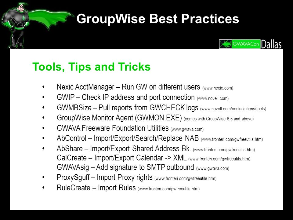 GroupWise Best Practices Tools, Tips and Tricks Nexic AcctManager – Run GW on different users (www.nexic.com) GWIP – Check IP address and port connection (www.novell.com) GWMBSize – Pull reports from GWCHECK logs (www.novell.com/coolsolutions/tools) GroupWise Monitor Agent (GWMON.EXE) (comes with GroupWise 6.5 and above) GWAVA Freeware Foundation Utilities (www.gwava.com) AbControl – Import/Export/Search/Replace NAB (www.fronteri.com/gwfreeutils.htm) AbShare – Import/Export Shared Address Bk.