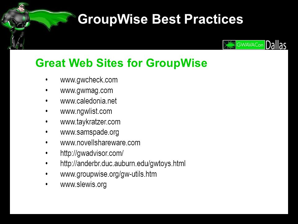 GroupWise Best Practices Great Web Sites for GroupWise www.gwcheck.com www.gwmag.com www.caledonia.net www.ngwlist.com www.taykratzer.com www.samspade.org www.novellshareware.com http://gwadvisor.com/ http://anderbr.duc.auburn.edu/gwtoys.html www.groupwise.org/gw-utils.htm www.slewis.org