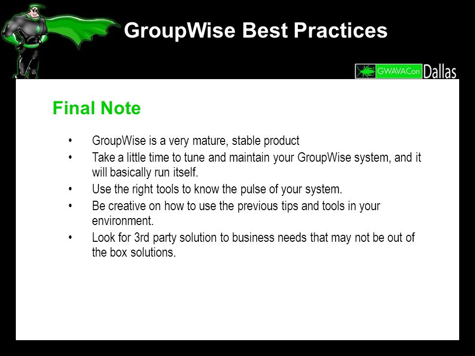 GroupWise Best Practices Final Note GroupWise is a very mature, stable product Take a little time to tune and maintain your GroupWise system, and it w