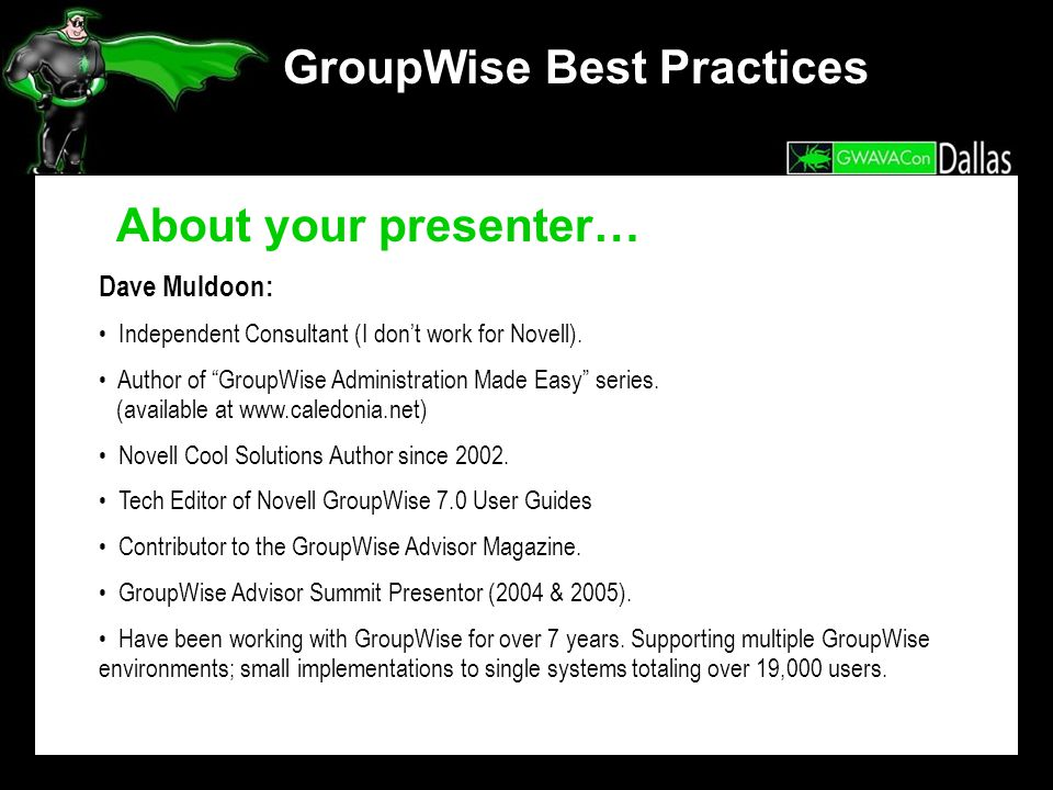 GroupWise Best Practices Dave Muldoon: Independent Consultant (I dont work for Novell). Author of GroupWise Administration Made Easy series. (availabl