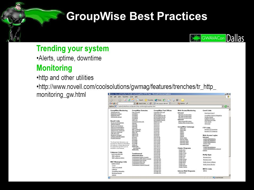 GroupWise Best Practices Trending your system Alerts, uptime, downtime Monitoring http and other utilities http://www.novell.com/coolsolutions/gwmag/features/trenches/tr_http_ monitoring_gw.html