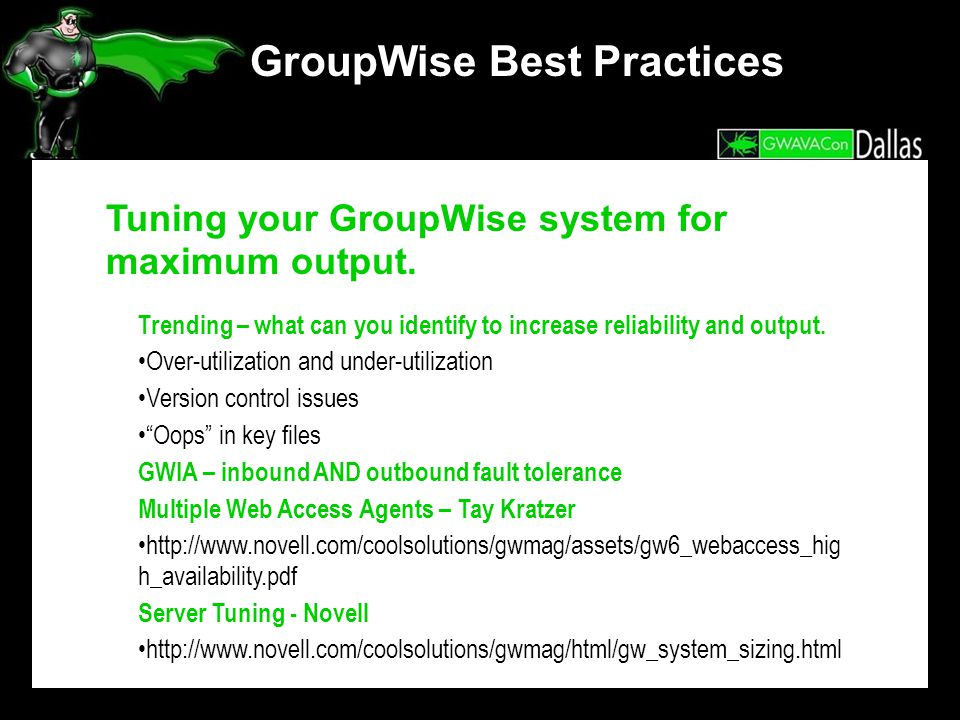 GroupWise Best Practices Tuning your GroupWise system for maximum output. Trending – what can you identify to increase reliability and output. Over-ut